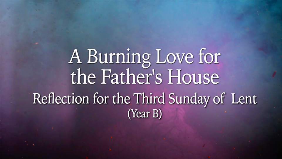A Burning Love for the Father's House: Reflection for the Third Sunday of Lent, Year B