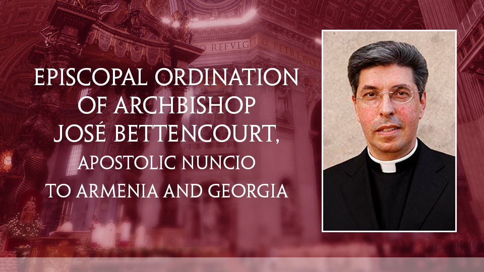 Episcopal Ordination of Archbishop José Bettencourt, Apostolic Nuncio to Armenia and Georgia – LIVE