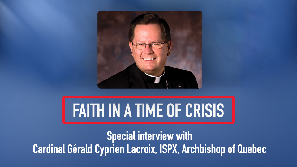 Faith in a Time of Crisis: Special Interview with Cardinal Gérald Cyprien Lacroix, ISPX