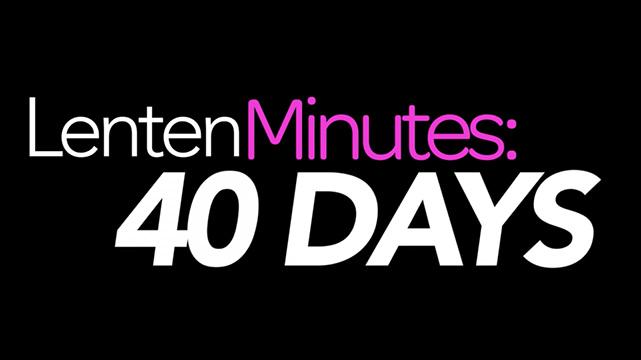 Lenten Minutes: 40 Days