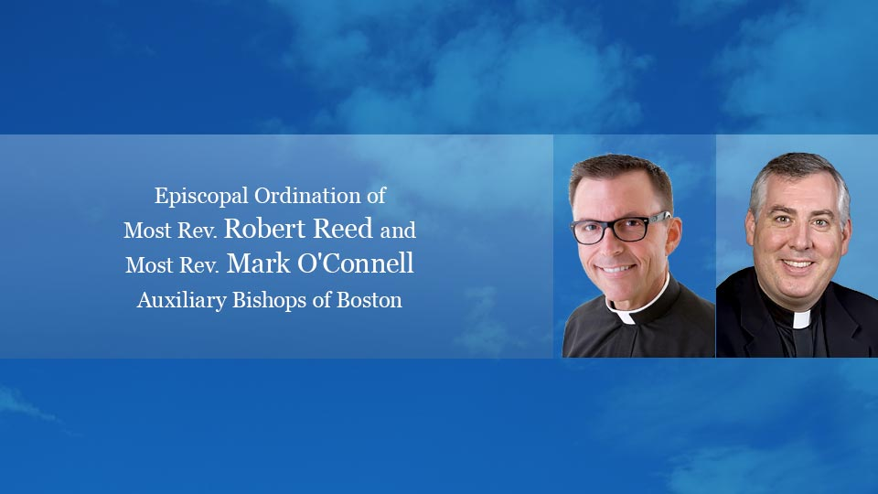 Episcopal Ordination of Most. Rev Robert Reed and Most Rev. Mark O'Connell Auxiliary Bishops of Boston